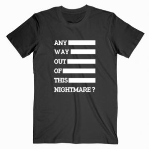 Any Way Out Of This Nightmare T Shirt