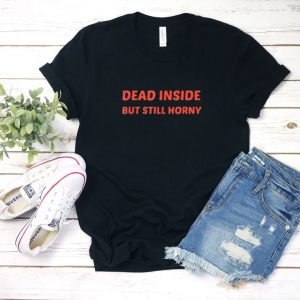 Dead Inside But Still Horny T Shirt