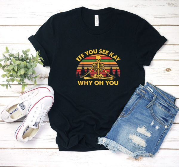 Eff You See Kay Why Oh You T Shirt