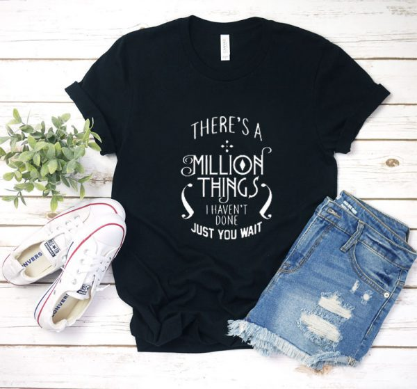 There's A Million Things I Haven't Done You T Shirt