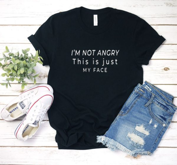 im not angry this is just my face T shirt