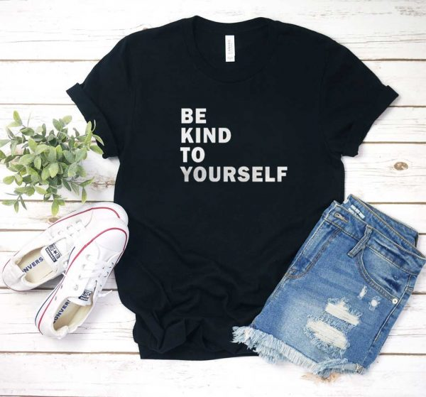 Be Kind To Yourself T Shirt
