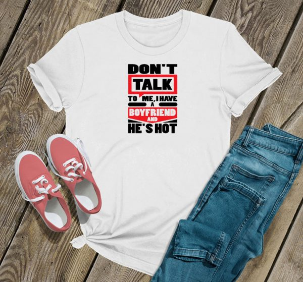 Don't Talk To Me I Have A Boyfriend And He's Hot T Shirt