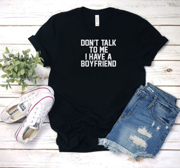 Don't Talk To Me I Have A Boyfriend Letters T Shirt