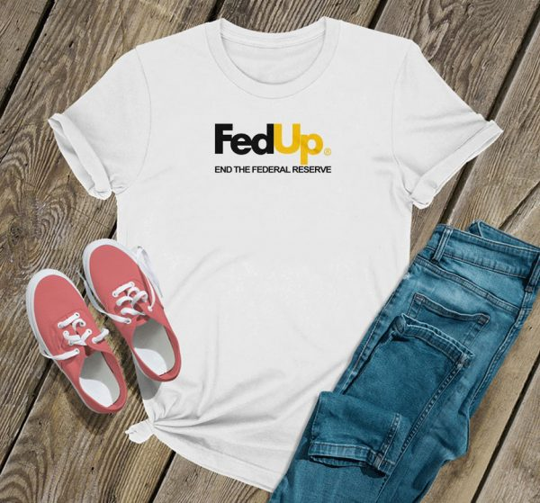 Fed Up End The Federal Reserve T Shirt
