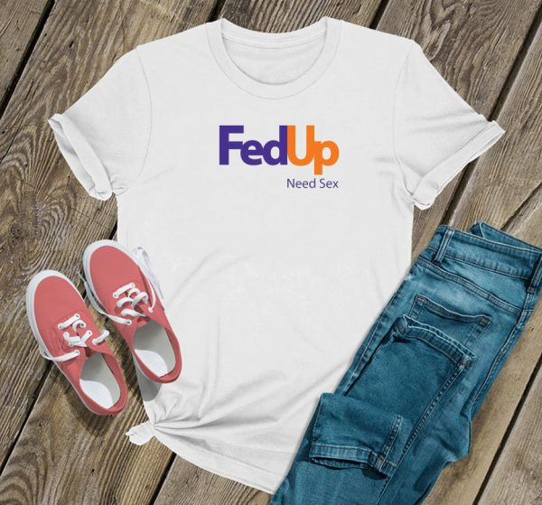 Fed Up Need Sex T Shirt