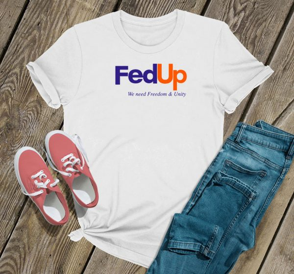 Fed Up We Need Freedom And Unity T Shirt