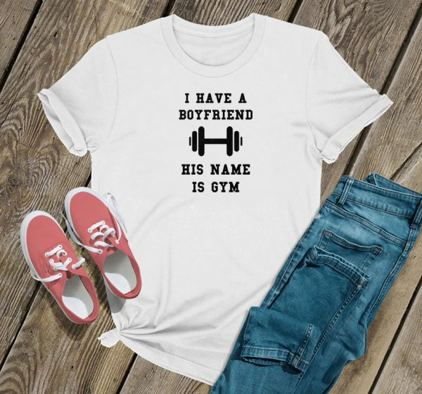 I Have A Boyfriend His Name Is Gym T Shirt