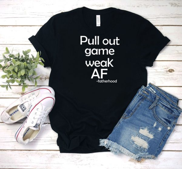 Pull Out Game Weak AF Fatherhood T Shirt