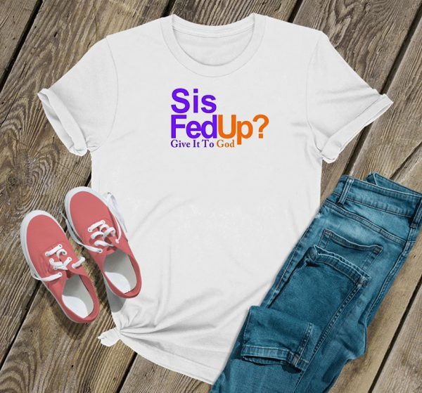 Sis Fed Up Give It To God T Shirt