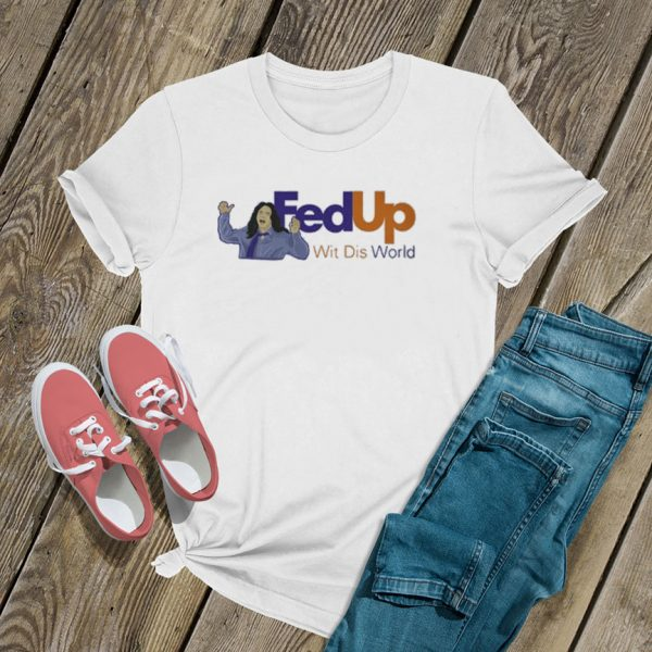 Fed Up Wit Dis World T Shirt