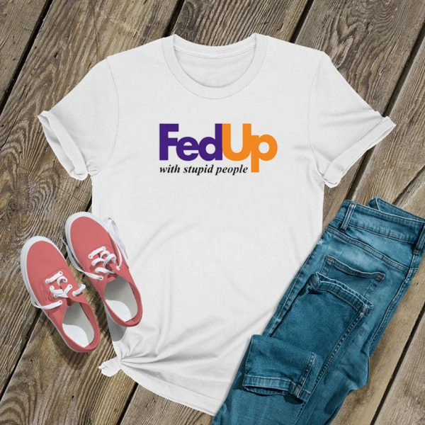 FedUp With Stupid People T Shirt