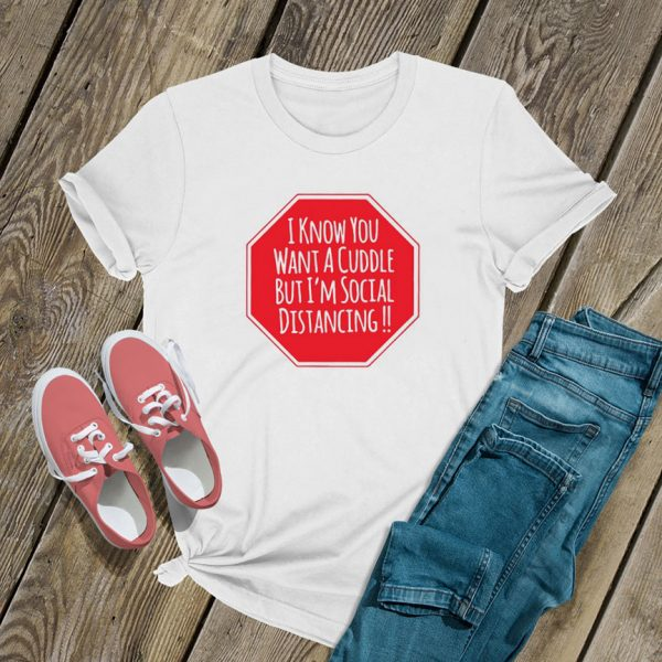 I Know You Want A Cuddle But I'm Social Distancing T Shirt