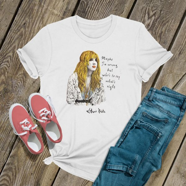 Stevie Nicks Maybe I'm Wrong But Who's To Say T Shirt