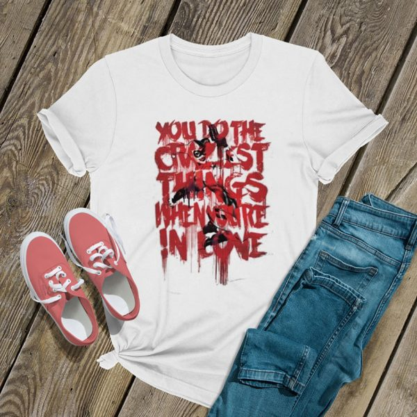 The Craziest Things When Youre Love T Shirt