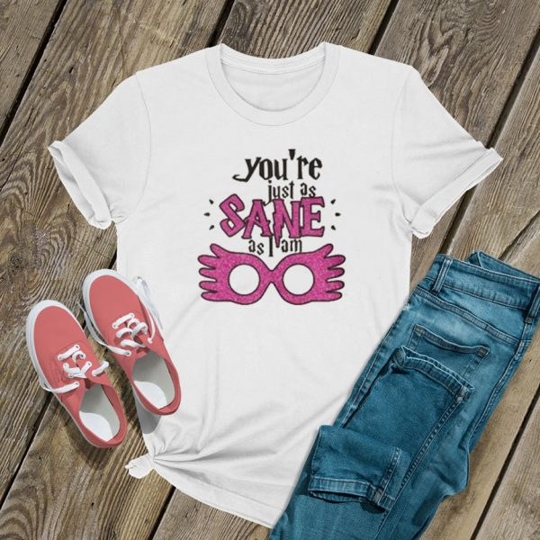 Youre Just As Sane T Shirt