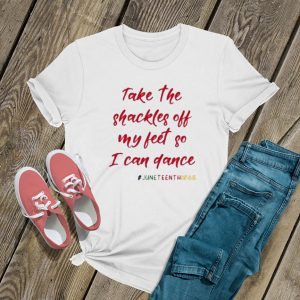 Take The Shackles Off My Feet So I Can Dance Juneteenth T Shirt