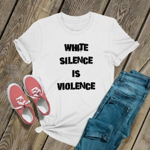 White Silence Is Violence Protest T Shirt