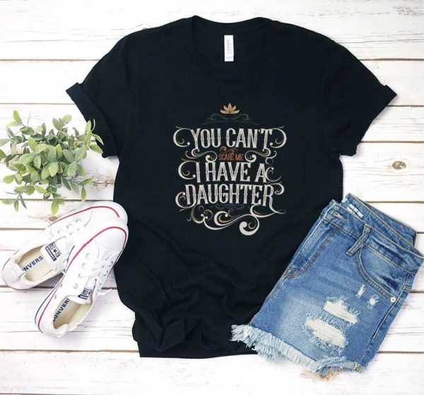 You Cant Scare Me I Have A Daughter T Shirt