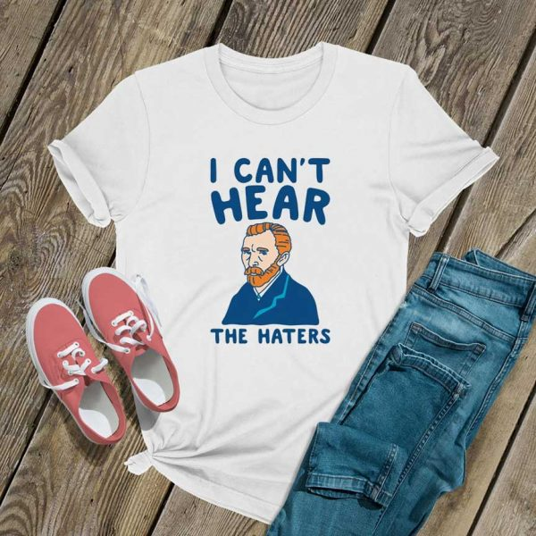 I Cant Hear The Haters T Shirt