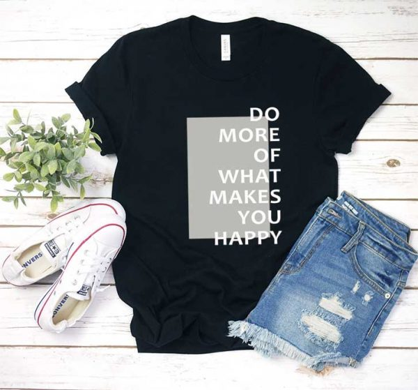 What Makes You Happy T Shirt