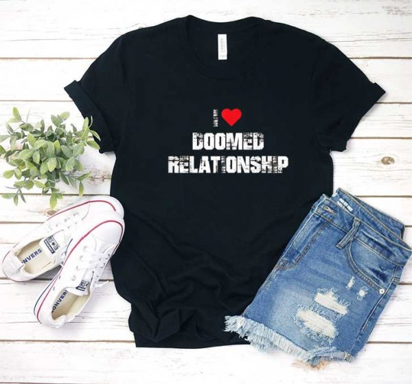 I Love Doomed Relationship T Shirt