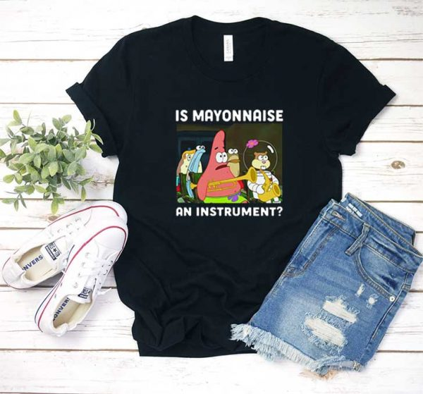 Is Mayonnaise An Instrument T Shirt