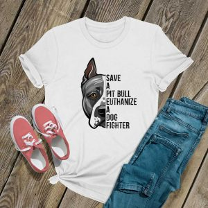 Save A Pitbull Euthanize A Dog Fighter T Shirt